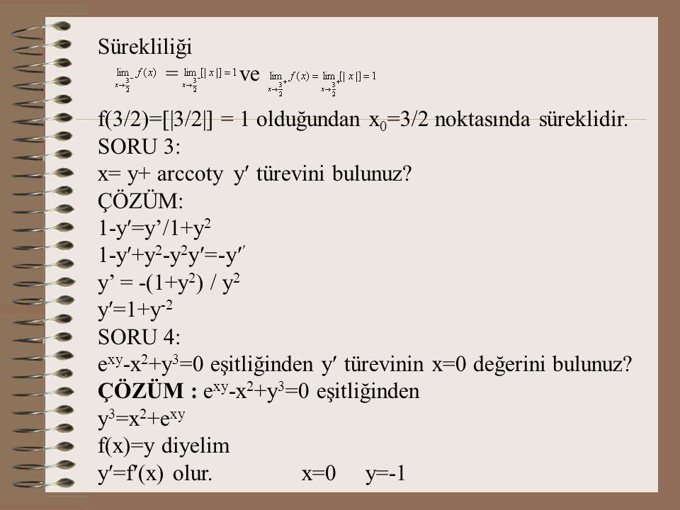 Sürekliliği = ve. f(3/2)=[|3/2|] = 1 olduğundan x0=3/2 noktasında süreklidir. SORU 3: x= y+ arccoty y türevini bulunuz